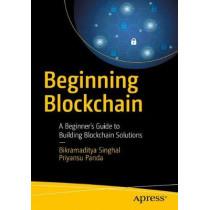 Beginning Blockchain: A Beginner's Guide to Building Blockchain Solutions by Bikramaditya Singhal, 9781484234433