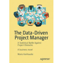The Data-Driven Project Manager: A Statistical Battle Against Project Obstacles by Mario Vanhoucke, 9781484234976