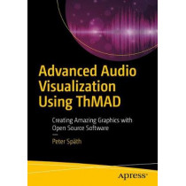 Advanced Audio Visualization Using ThMAD: Creating Amazing Graphics with Open Source Software by Peter Spath, 9781484235034