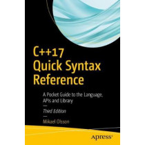 C++17 Quick Syntax Reference: A Pocket Guide to the Language, APIs and Library by Mikael Olsson, 9781484235997