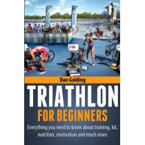 Triathlon For Beginners: Everything you need to know about training, nutrition, kit, motivation, racing, and much more by Dan Golding, 9781484946794