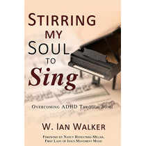 Stirring My Soul to Sing: Overcoming ADHD through Song by W Ian Walker, 9781486616220