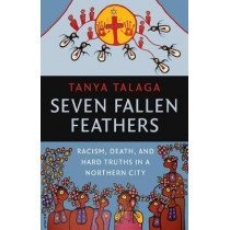 Seven Fallen Feathers: Racism, Death, and Hard Truths in a Northern City by Tanya Talaga, 9781487002268