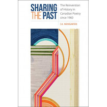Sharing the Past: The Reinvention of History in Canadian Poetry since 1960 by J.A. Weingarten, 9781487501044
