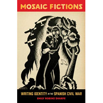 Mosaic Fictions: Writing Identity in the Spanish Civil War by Emily Robins Sharpe, 9781487501426