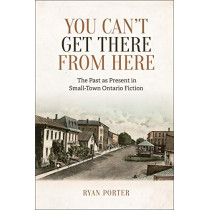 You Can't Get There From Here: The Past as Present in Small-Town Ontario Fiction by Ryan Porter, 9781487504243