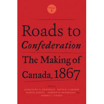 Roads to Confederation: The Making of Canada, 1867, Volume 1 by Jacqueline Krikorian, 9781487521882