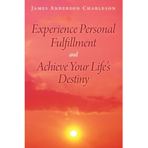 Experience Personal Fulfillment and Achieve Your Life's Destiny by James Anderson Charleson, 9781489701114