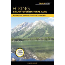 Hiking Grand Teton National Park: A Guide to the Park's Greatest Hiking Adventures by Bill Schneider, 9781493030033