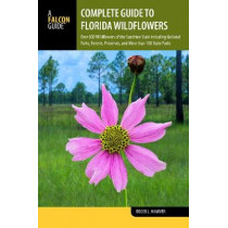 Complete Guide to Florida Wildflowers: Over 600 Wildflowers of the Sunshine State including National Parks, Forests, Preserves, and More than 160 State Parks by Roger L. Hammer, 9781493030934