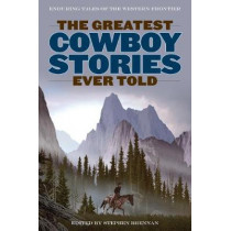 The Greatest Cowboy Stories Ever Told: Enduring Tales Of The Western Frontier by Stephen Brennan, 9781493036950