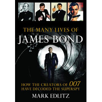 The Many Lives of James Bond: How the Creators of 007 Have Decoded the Superspy by Mark Edlitz, 9781493041565