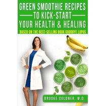 Green Smoothie Recipes to Kick-Start Your Health and Healing: Based On the Best-Selling Book Goodbye Lupus by Brooke Goldner M D, 9781494907266