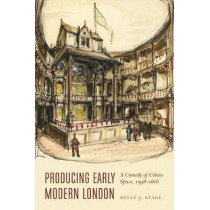 Producing Early Modern London: A Comedy of Urban Space, 1598-1616 by Kelly J. Stage, 9781496201812