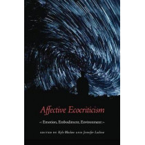 Affective Ecocriticism: Emotion, Embodiment, Environment by Kyle Bladow, 9781496207562