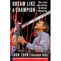 Dream Like a Champion: Wins, Losses, and Leadership the Nebraska Volleyball Way by John Cook, 9781496211910