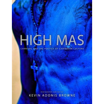 High Mas: Carnival and the Poetics of Caribbean Culture by Kevin Adonis Browne, 9781496819383