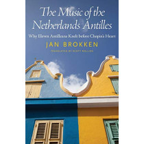 The Music of the Netherlands Antilles: Why Eleven Antilleans Knelt before Chopin's Heart by Jan Brokken, 9781496820112