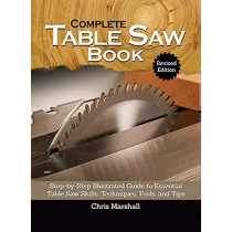 Complete Table Saw Book, Revised Edition: Step-By-Step Illustrated Guide to Essential Table Saw Skills, Techniques, Tools and Tips by Chris Marshall, 9781497102026