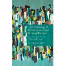 The Ecclesiology of Donald Robinson and D. Broughton Knox by Chase R Kuhn, 9781498298162