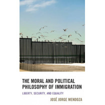 The Moral and Political Philosophy of Immigration: Liberty, Security, and Equality by Jose Jorge Mendoza, 9781498508537