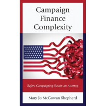 Campaign Finance Complexity: Before Campaigning Retain an Attorney by Mary Jo McGowan Shepherd, 9781498535069