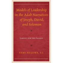 Models of Leadership in the Adab Narratives of Joseph, David, and Solomon: Lament for the Sacred by Sami Helewa, 9781498552660
