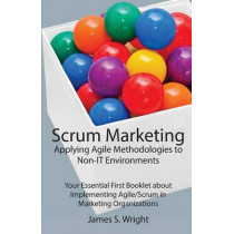 Scrum Marketing: Applying Agile Methodologies to Marketing: Your Essential First Booklet about Implementing Agile/Scrum in Marketing Organizations by James S Wright, 9781500207366