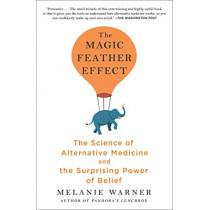 The Magic Feather Effect: The Science of Alternative Medicine and the Surprising Power of Belief by Melanie Warner, 9781501121500