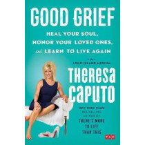 Good Grief: Heal Your Soul, Honor Your Loved Ones, and Learn to Live Again by Theresa Caputo, 9781501139093