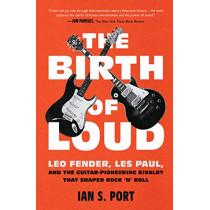 The Birth of Loud: Leo Fender, Les Paul, and the Guitar-Pioneering Rivalry That Shaped Rock 'n' Roll by Ian S. Port, 9781501141737