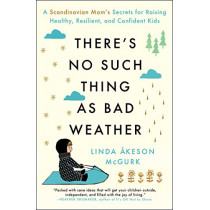 There's No Such Thing as Bad Weather: A Scandinavian Mom's Secrets for Raising Healthy, Resilient, and Confident Kids (from Friluftsliv to Hygge) by Linda Akeson McGurk, 9781501143632