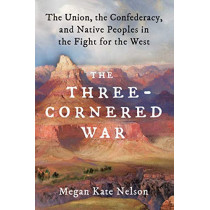 The Three-Cornered War: The Union, the Confederacy, and Native Peoples in the Fight for the West by Megan Kate Nelson, 9781501152542