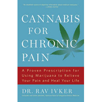 Cannabis for Chronic Pain: A Proven Prescription for Using Marijuana to Relieve Your Pain and Heal Your Life /]cdr. Rav Ivker, Do, Abihm, Cofounder and Former President, American Board of Integrative Holistic Medicine, Former President, American Holistic