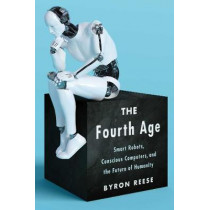 The Fourth Age: Smart Robots, Conscious Computers, and the Future of Humanity by Byron Reese, 9781501158568