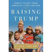Raising Trump: Family Values from America's First Mother by Ivana Trump, 9781501177293