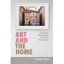 Art and the Home: Comfort, Alienation and the Everyday by Imogen Racz, 9781501359866