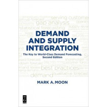 Demand and Supply Integration: The Key to World-Class Demand Forecasting, Second Edition by Mark A. Moon, 9781501515156
