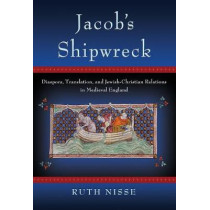 Jacob's Shipwreck: Diaspora, Translation, and Jewish-Christian Relations in Medieval England by Ruth Nisse, 9781501703072