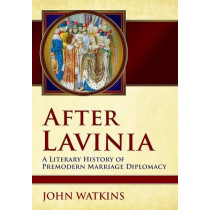 After Lavinia: A Literary History of Premodern Marriage Diplomacy by John Watkins, 9781501707575