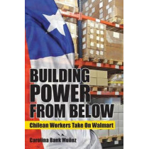 Building Power from Below: Chilean Workers Take On Walmart by Carolina Bank Munoz, 9781501712890