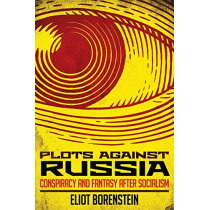 Plots against Russia: Conspiracy and Fantasy after Socialism by Eliot Borenstein, 9781501735776
