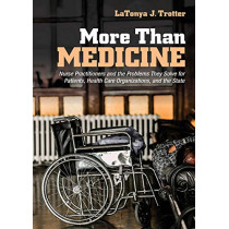 More Than Medicine: Nurse Practitioners and the Problems They Solve for Patients, Health Care Organizations, and the State by LaTonya J. Trotter, 9781501748141