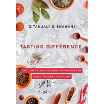 Tasting Difference: Food, Race, and Cultural Encounters in Early Modern Literature by Gitanjali G. Shahani, 9781501748707