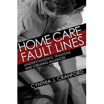 Home Care Fault Lines: Understanding Tensions and Creating Alliances by Cynthia J. Cranford, 9781501749261