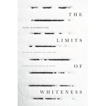 The Limits of Whiteness: Iranian Americans and the Everyday Politics of Race by Neda Maghbouleh, 9781503603370