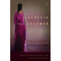 Lucrecia the Dreamer: Prophecy, Cognitive Science, and the Spanish Inquisition by Kelly Bulkeley, 9781503603868
