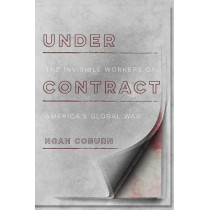 Under Contract: The Invisible Workers of America's Global War by Noah Coburn, 9781503605367