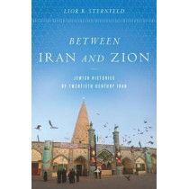 Between Iran and Zion: Jewish Histories of Twentieth-Century Iran by Lior B. Sternfeld, 9781503606142