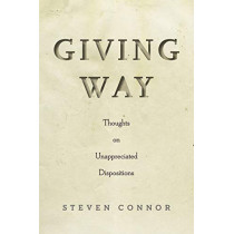 Giving Way: Thoughts on Unappreciated Dispositions by Steven Connor, 9781503610835